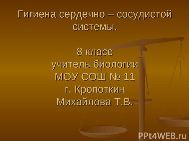 Гигиена сердечно – сосудистой системы. 8 класс учитель биологии МОУ СОШ № 11 г. Кропоткин Михайлова Т.В.