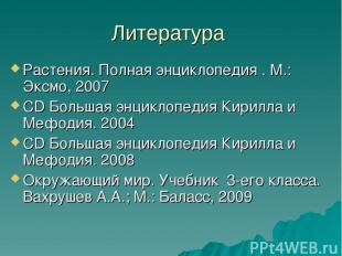 Литература Растения. Полная энциклопедия . М.: Эксмо, 2007 CD Большая энциклопед
