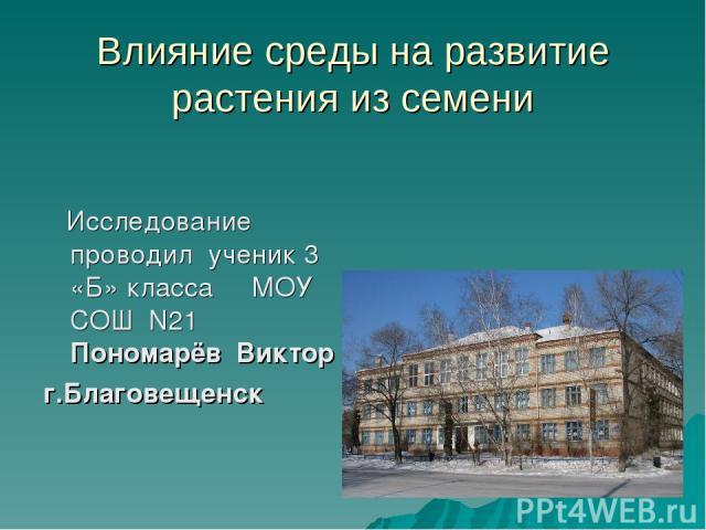 Влияние среды на развитие растения из семени Исследование проводил ученик 3 «Б» класса МОУ СОШ N21 Пономарёв Виктор г.Благовещенск