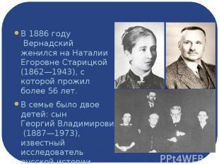 Семья В1886 годуВернадский женился на Наталии Егоровне Старицкой (1862—1943),