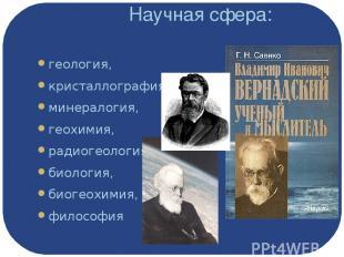 Научная сфера: геология, кристаллография, минералогия, геохимия, радиогеология