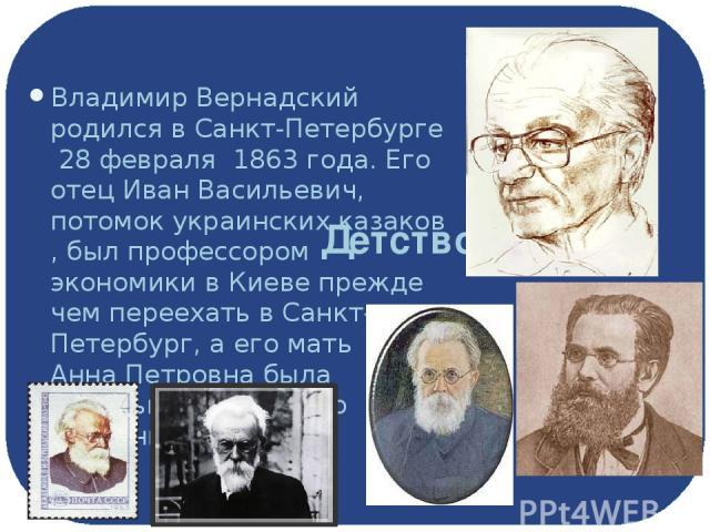 Детство Владимир Вернадский родился вСанкт-Петербурге28 февраля 1863 года. Его отецИван Васильевич, потомокукраинских казаков, был профессоромэкономикивКиевепрежде чем переехать в Санкт-Петербург, а его матьАнна Петровнабыла дочерью украи…