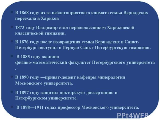 В 1868 году из-за неблагоприятного климата семья Вернадских переехала вХарьков 1873 году Владимир стал первоклассником Харьковской классической гимназии. В 1876 году после возвращения семьи Вернадских в Санкт-Петербург поступил вПервую Санкт-Пете…