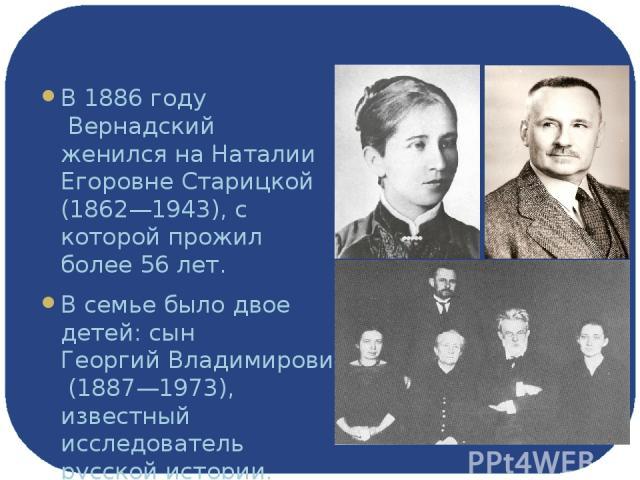 Семья В1886 годуВернадский женился на Наталии Егоровне Старицкой (1862—1943), с которой прожил более 56 лет. В семье было двое детей: сынГеоргий Владимирович Вернадский(1887—1973), известный исследователь русской истории, дочь Нина Владимировна …