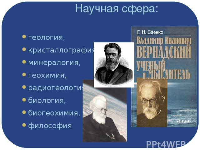 Научная сфера: геология, кристаллография, минералогия, геохимия, радиогеология, биология, биогеохимия, философия