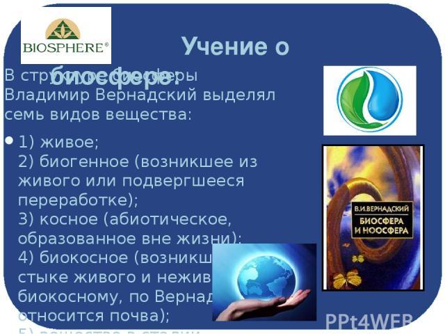 Учение о биосфере: В структуре биосферы Владимир Вернадский выделял семь видов вещества: 1) живое; 2) биогенное (возникшее из живого или подвергшееся переработке); 3) косное (абиотическое, образованное вне жизни); 4) биокосное (возникшее на стыке жи…