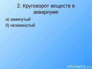2. Круговорот веществ в аквариуме а) замкнутый б) незамкнутый