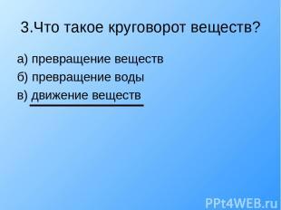 3.Что такое круговорот веществ? а) превращение веществ б) превращение воды в) дв