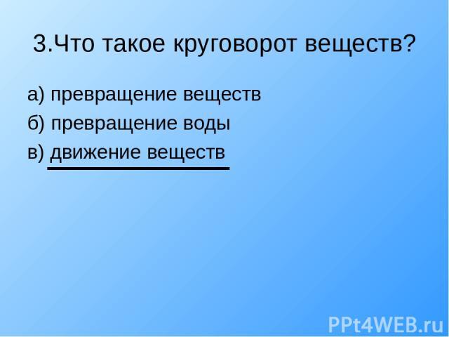 3.Что такое круговорот веществ? а) превращение веществ б) превращение воды в) движение веществ
