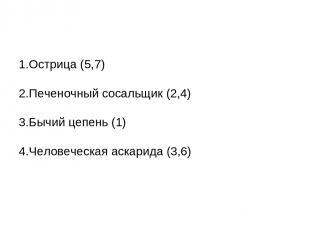 1.Острица (5,7) 2.Печеночный сосальщик (2,4) 3.Бычий цепень (1) 4.Человеческая а