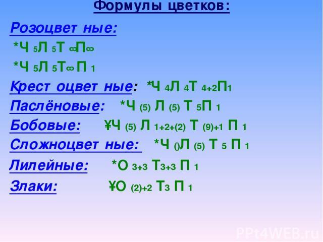 Формулы цветков: Розоцветные: *Ч 5Л 5Т ∞П∞ *Ч 5Л 5Т∞ П 1 Крестоцветные: *Ч 4Л 4Т 4+2П1 Паслёновые: *Ч (5) Л (5) Т 5П 1 Бобовые: ↑Ч (5) Л 1+2+(2) Т (9)+1 П 1 Сложноцветные: *Ч ()Л (5) Т 5 П 1 Лилейные: *О 3+3 Т3+3 П 1 Злаки: ↑О (2)+2 Т3 П 1