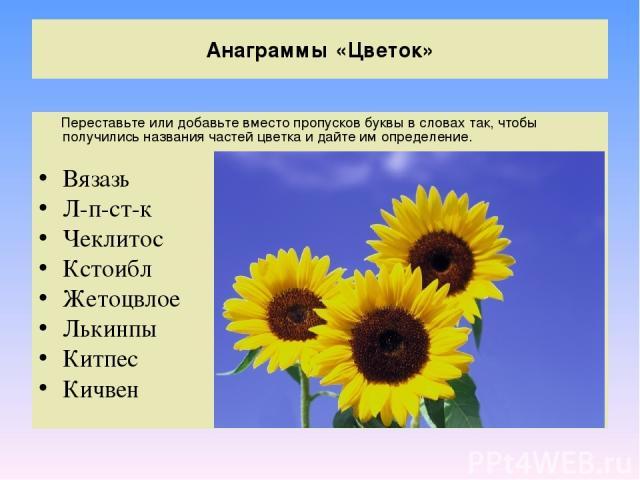 Анаграммы «Цветок» Переставьте или добавьте вместо пропусков буквы в словах так, чтобы получились названия частей цветка и дайте им определение. Вязазь Л-п-ст-к Чеклитос Кстоибл Жетоцвлое Лькинпы Китпес Кичвен