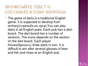 The game of darts is a traditional English game. It is supposed to develop from