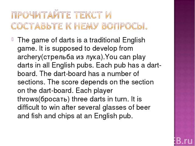 The game of darts is a traditional English game. It is supposed to develop from archery(стрельба из лука).You can play darts in all English pubs. Each pub has a dart-board. The dart-board has a number of sections. The score depends on the section on…
