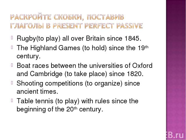 Rugby(to play) all over Britain since 1845. The Highland Games (to hold) since the 19th century. Boat races between the universities of Oxford and Cambridge (to take place) since 1820. Shooting competitions (to organize) since ancient times. Table t…