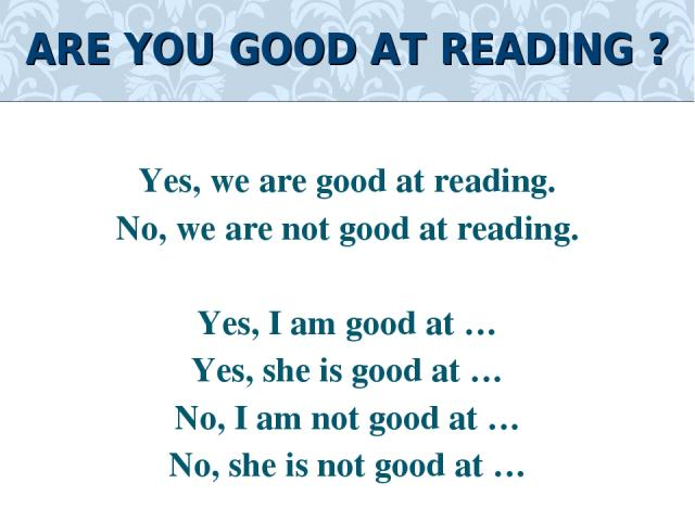 Yes, we are good at reading. No, we are not good at reading. Yes, I am good at … Yes, she is good at … No, I am not good at … No, she is not good at … ARE YOU GOOD AT READING ?