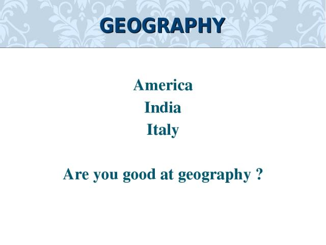 America India Italy Are you good at geography ? GEOGRAPHY