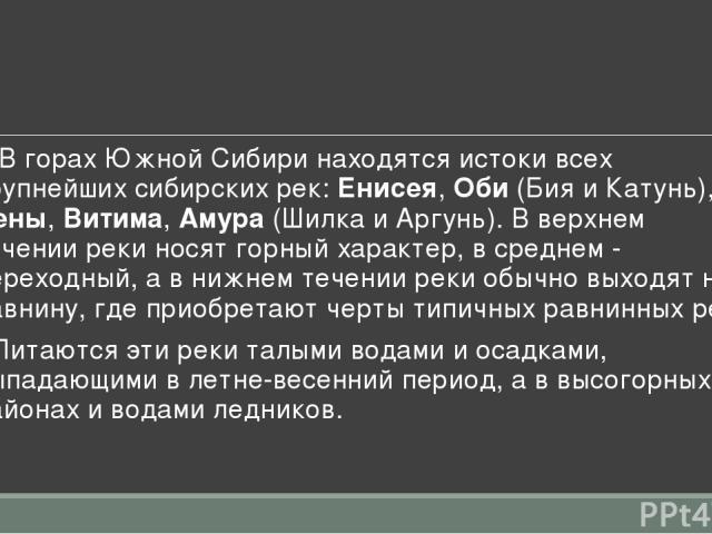 • В горах Южной Сибири находятся истоки всех крупнейших сибирских рек: Енисея, Оби (Бия и Катунь), Лены, Витима, Амура (Шилка и Аргунь). В верхнем течении реки носят горный характер, в среднем - переходный, а в нижнем течении реки обычно выходят на …