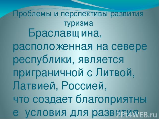 Проблемы и перспективы развития туризма Браславщина, расположеннаяна севере республики, является приграничной сЛитвой, Латвией, Россией, чтосоздаетблагоприятные условиядляразвития врегионе транзитногоиприграничного туризма. Этивиды…