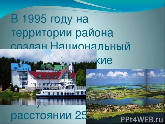 В 1995 году на территории района создан Национальный парк «Браславские озера». Парк расположен на северо-западе Республики Беларусь на расстоянии 250 км от г. Минска и занимает площадь 70 тыс. гектаров, или около трети площади района. Протяженность …