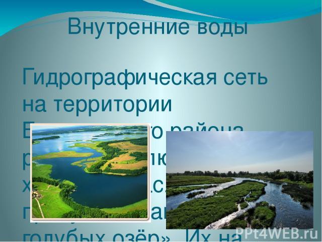Внутренние воды Гидрографическая сеть на территории Браславского района развита исключительно хорошо. Браславщину по праву называют «Краем голубых озёр». Их на Браславщине насчитывается около 300. Они занимают около 10% по площади района. Озёра сост…