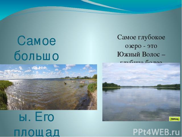 Самое большое озеро - Дривяты. Его площадь равна 36 км2. Самое глубокое озеро - это Южный Волос – глубина более 40 м.
