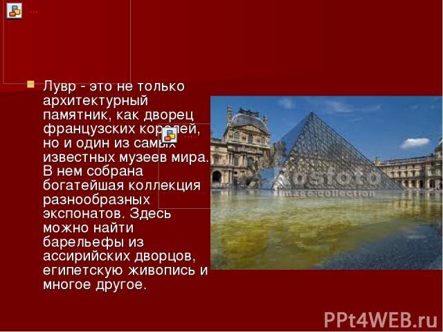 Лувр - это не только архитектурный памятник, как дворец французских королей, но и один из самых известных музеев мира. В нем собрана богатейшая коллекция разнообразных экспонатов. Здесь можно найти барельефы из ассирийских дворцов, египетскую живопи…