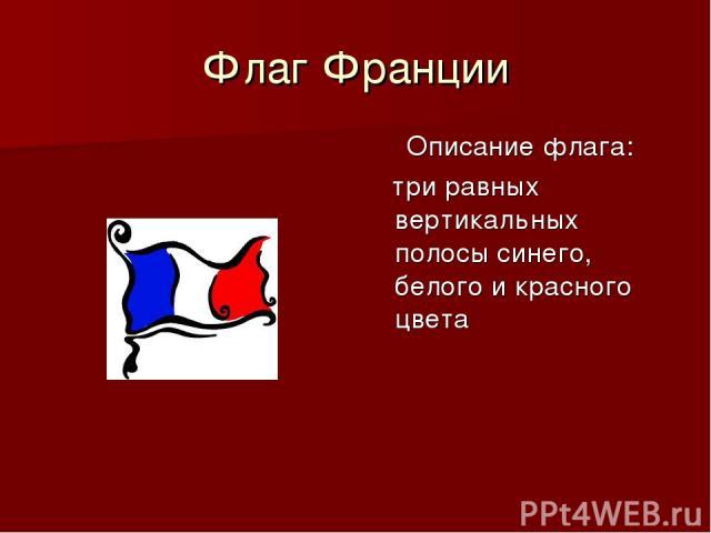Флаг Франции Описание флага: три равных вертикальных полосы синего, белого и красного цвета