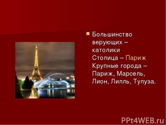 Большинство верующих – католики Столица – Париж Крупные города – Париж, Марсель, Лион, Лилль, Тулуза.
