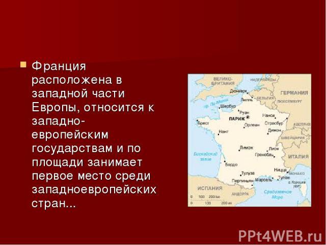 Франция расположена в западной части Европы, относится к западно-европейским государствам и по площади занимает первое место среди западноевропейских стран...