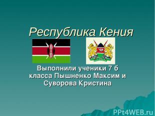 Республика Кения Выполнили ученики 7 б класса Пышненко Максим и Суворова Кристин
