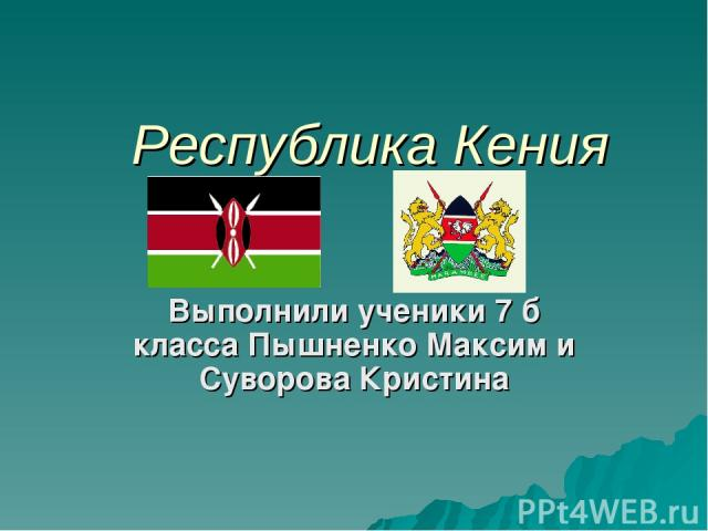 Республика Кения Выполнили ученики 7 б класса Пышненко Максим и Суворова Кристина