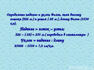 Определите падение и уклон Волги, зная высоту истока (226 м.) и устья (-28 м.) ,
