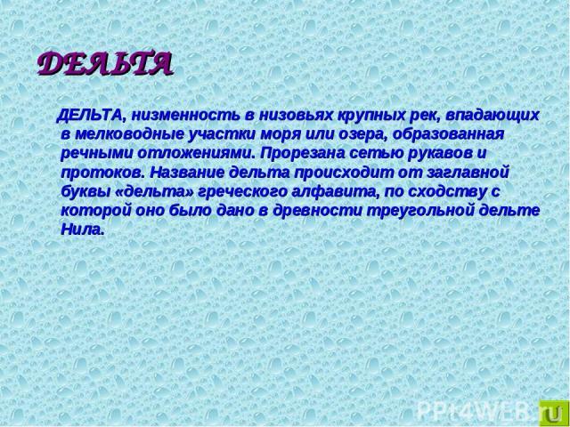 ДЕЛЬТА ДЕЛЬТА, низменность в низовьях крупных рек, впадающих в мелководные участки моря или озера, образованная речными отложениями. Прорезана сетью рукавов и протоков. Название дельта происходит от заглавной буквы «дельта» греческого алфавита, по с…