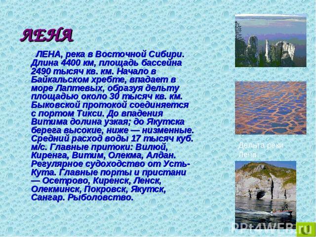 ЛЕНА ЛЕНА, река в Восточной Сибири. Длина 4400 км, площадь бассейна 2490 тысяч кв. км. Начало в Байкальском хребте, впадает в море Лаптевых, образуя дельту площадью около 30 тысяч кв. км. Быковской протокой соединяется с портом Тикси. До впадения Ви…