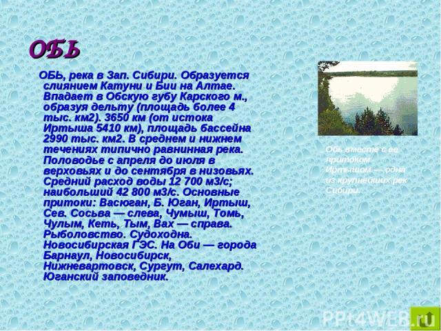 ОБЬ ОБЬ, река в Зап. Сибири. Образуется слиянием Катуни и Бии на Алтае. Впадает в Обскую губу Карского м., образуя дельту (площадь более 4 тыс. км2). 3650 км (от истока Иртыша 5410 км), площадь бассейна 2990 тыс. км2. В среднем и нижнем течениях тип…