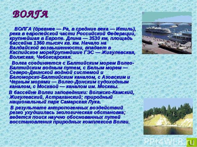 ВОЛГА ВОЛГА (древнее — Ра, в средние века — Итиль), река в европейской части Российской Федерации, крупнейшая в Европе. Длина — 3530 км, площадь бассейна 1360 тысяч кв. км. Начало на Валдайской возвышенности, впадает в Каспийское мореКрупнейшие ГЭС …