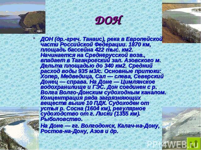 ДОН ДОН (др.-греч. Танаис), река в Европейской части Российской Федерации. 1870 км, площадь бассейна 422 тыс. км2. Начинается на Среднерусской возв., впадает в Таганрогский зал. Азовского м. Дельта площадью до 340 км2. Средний расход воды 935 м3/с. …