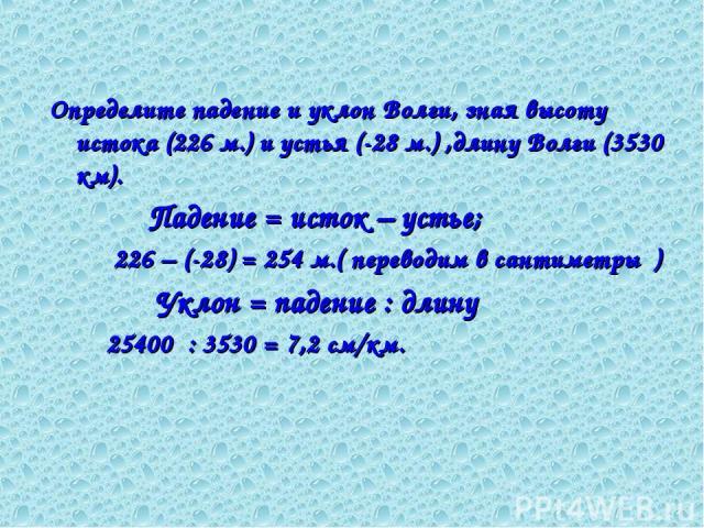 Определите падение и уклон Волги, зная высоту истока (226 м.) и устья (-28 м.) ,длину Волги (3530 км). Падение = исток – устье; 226 – (-28) = 254 м.( переводим в сантиметры ) Уклон = падение : длину 25400 : 3530 = 7,2 см/км.