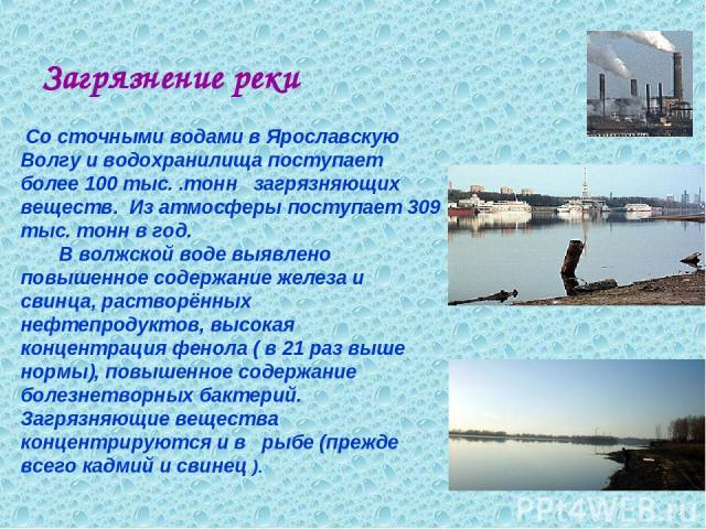 Загрязнение реки Со сточными водами в Ярославскую Волгу и водохранилища поступает более 100 тыс. .тонн загрязняющих веществ. Из атмосферы поступает 309 тыс. тонн в год. В волжской воде выявлено повышенное содержание железа и свинца, растворённых неф…