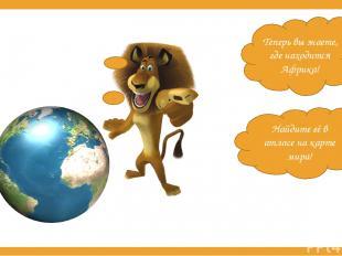 Теперь вы знаете, где находится Африка! Найдите её в атласе на карте мира!