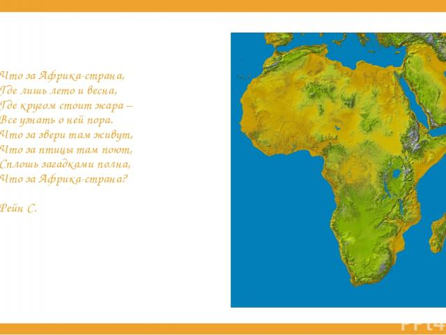 Что за Африка-страна, Где лишь лето и весна, Где кругом стоит жара – Все узнать о ней пора. Что за звери там живут, Что за птицы там поют, Сплошь загадками полна, Что за Африка-страна? Рейн С.
