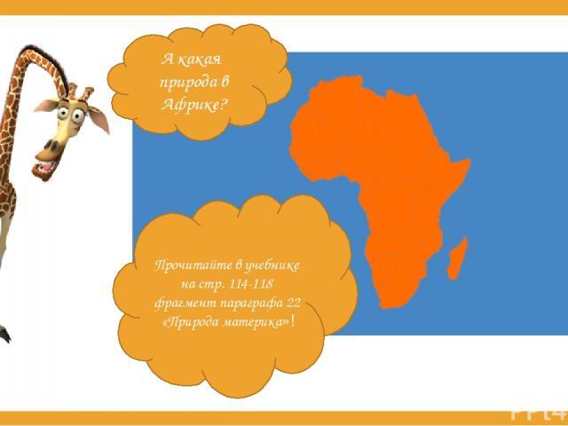 А какая природа в Африке? Прочитайте в учебнике на стр. 114-118 фрагмент параграфа 22 «Природа материка»!