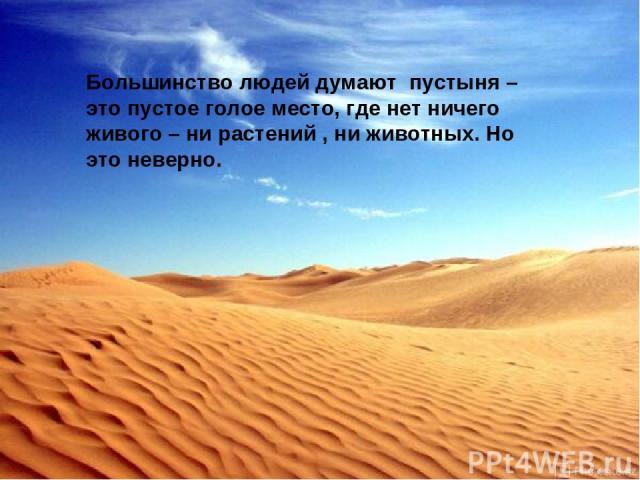 Большинство людей думают пустыня – это пустое голое место, где нет ничего живого – ни растений , ни животных. Но это неверно.