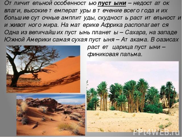 Отличительной особенностью пустыни – недостаток влаги, высокие температуры в течение всего года и их большие суточные амплитуды, скудность растительности и животного мира. На материке Африка располагается Одна из величайших пустынь планеты – Сахара,…