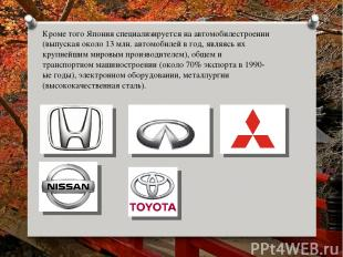 Кроме того Япония специализируется на автомобилестроении (выпуская около 13 млн.