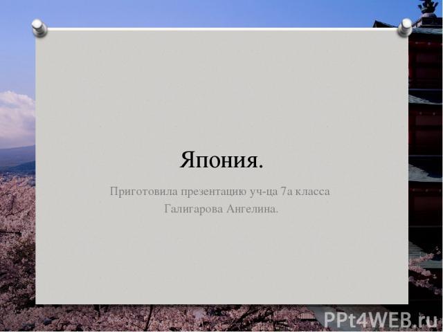 Япония. Приготовила презентацию уч-ца 7а класса Галигарова Ангелина.