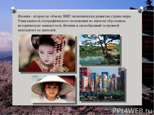 Япония - вторая по объему ВВП экономически развитая страна мира. Уникальность географического положения во многом обусловила историческую замкнутость Японии и своеобразный островной менталитет ее жителей.