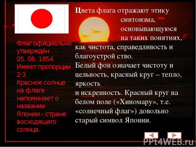 Цвета флага отражают этику синтоизма, основывающуюся на таких понятиях, как чистота, справедливость и благоустрой ство. Белый фон означает чистоту и цельность, красный круг – тепло, яркость и искренность. Красный круг на белом поле («Хиномару», т.е.…