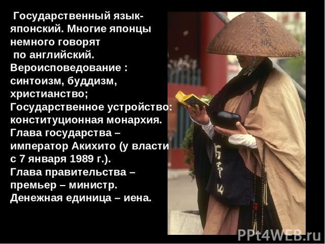 Государственный язык- японский. Многие японцы немного говорят по английский. Вероисповедование : синтоизм, буддизм, христианство; Государственное устройство: конституционная монархия. Глава государства – император Акихито (у власти с 7 января 1989 г…